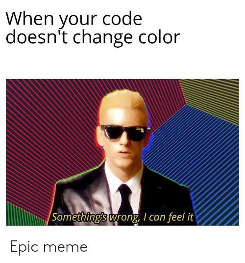 When Your: When your code  doesn't change color  |Something's wrong, I can feel it Epic meme