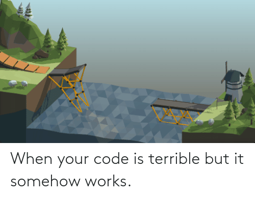 Somehow: When your code is terrible but it somehow works.