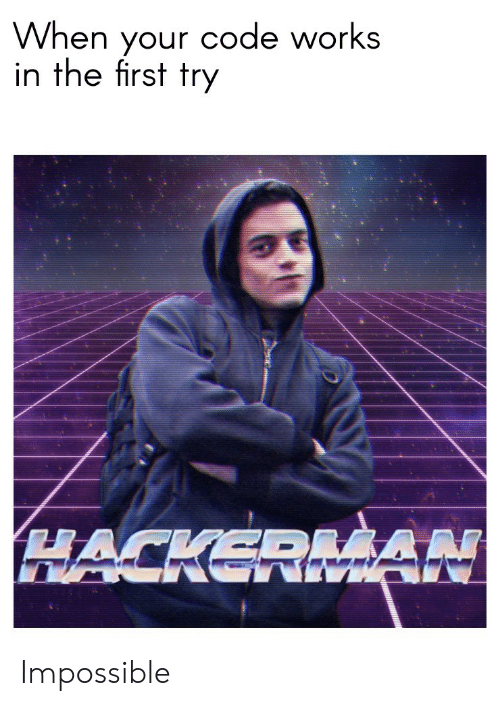 Code, First, and Works: When your code works  in the first try  HACKERMAN Impossible
