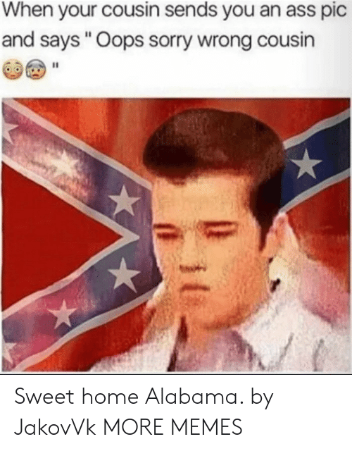 """sweet home alabama: When your cousin sends you an ass pic  and says """"Oops sorry wrong cousin Sweet home Alabama. by JakovVk MORE MEMES"""