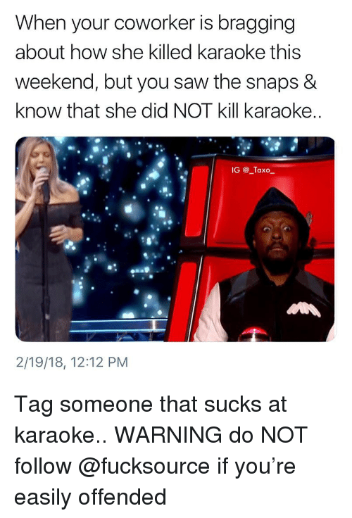 Karaoke: When your coworker is bragging  about how she killed karaoke this  weekend, but you saw the snaps &  know that she did NOT kill karaoke  IG@_Taxo_  2/19/18, 12:12 PM Tag someone that sucks at karaoke.. WARNING do NOT follow @fucksource if you're easily offended