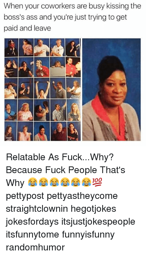 Fuck People: When your coworkers are busy kissing the  boss's ass and you're just trying to get  paid and leave Relatable As Fuck...Why? Because Fuck People That's Why 😂😂😂😂😂😂💯 pettypost pettyastheycome straightclownin hegotjokes jokesfordays itsjustjokespeople itsfunnytome funnyisfunny randomhumor