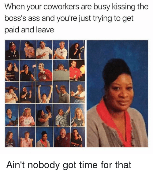 Ain't Nobody Got Time for That: When your coworkers are busy kissing the  boss's ass and you're just trying to get  paid and leave Ain't nobody got time for that