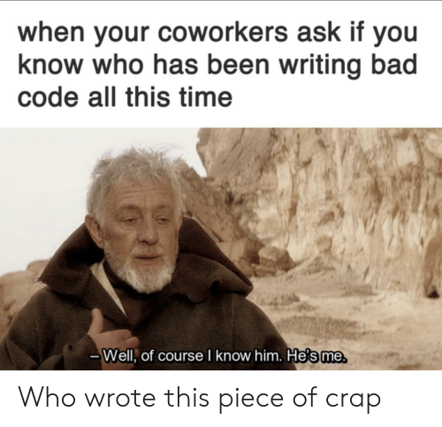 Bad, Time, and Coworkers: when your coworkers ask if you  know who has been writing bad  code all this time  Well, of course I know him. He's me Who wrote this piece of crap