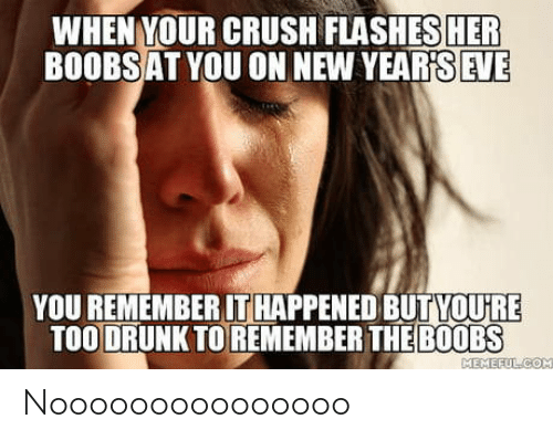 Crush: WHEN YOUR CRUSH FLASHES HER  BOOBSAT YOU ON NEW YEAR'S EVE  YOU REMEMBER IT HAPPENED BUTYOU'RE  TOO DRUNK TO REMEMBER THE B0OBS  MEMEFULCOM Nooooooooooooooo