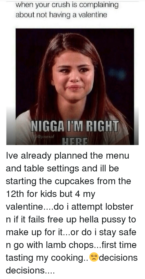 Memes, Cupcakes, and 🤖: when your crush is complaining  about not having a valentine  NIGGA I'M RIGHT  Bjosexaf  HERE Ive already planned the menu and table settings and ill be starting the cupcakes from the 12th for kids but 4 my valentine....do i attempt lobster n if it fails free up hella pussy to make up for it...or do i stay safe n go with lamb chops...first time tasting my cooking..😒decisions decisions....