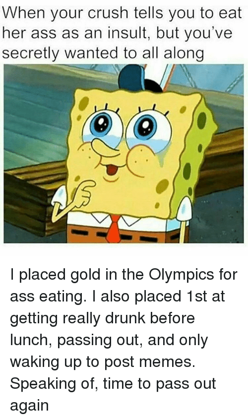 Meme Speak: When your crush tells you to eat  her ass as an insult, but you've  secretly wanted to all along I placed gold in the Olympics for ass eating. I also placed 1st at getting really drunk before lunch, passing out, and only waking up to post memes. Speaking of, time to pass out again