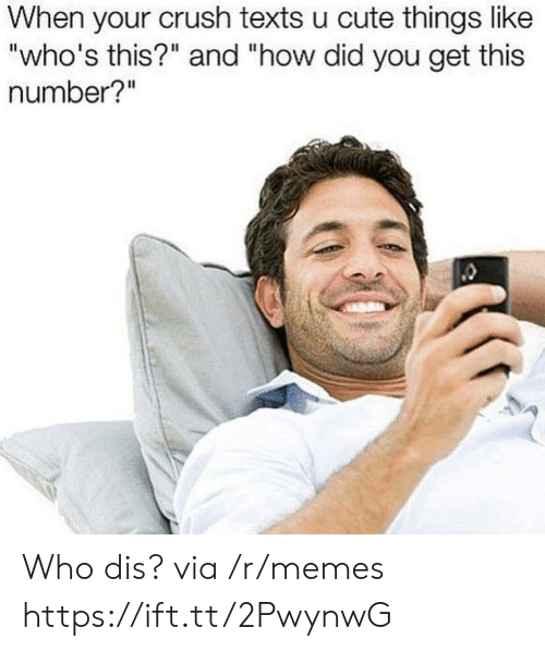 """Who dis: When your crush texts u cute things like  """"who's this?"""" and """"how did you get this  number?"""" Who dis? via /r/memes https://ift.tt/2PwynwG"""