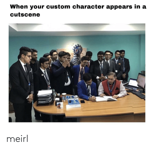 When Your: When your custom character appears in a  cutscene meirl