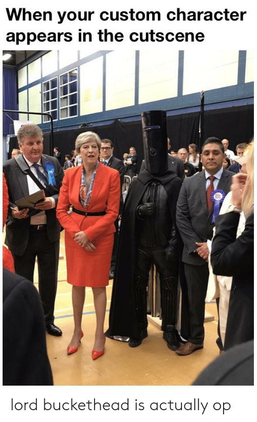 Lord Buckethead: When your custom character  appears in the cutscene lord buckethead is actually op