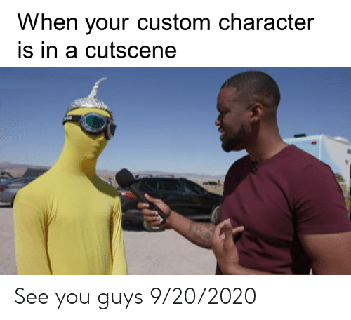 Character, Custom, and You: When your custom character  is in a cutscene See you guys 9/20/2020