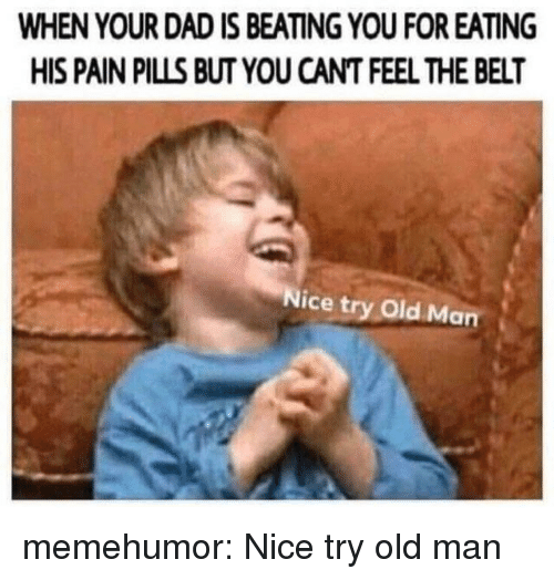 Dad, Old Man, and Tumblr: WHEN YOUR DAD IS BEATING YOU FOR EATING  HIS PAIN PILLS BUT YOU CANT FEEL THE BELT  Nice try old Man memehumor:  Nice try old man