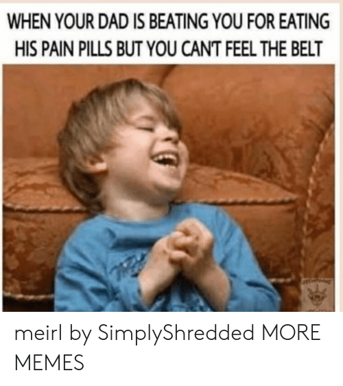 Dad, Dank, and Memes: WHEN YOUR DAD IS BEATING YOU FOR EATING  HIS PAIN PILLS BUT YOU CANT FEEL THE BELT meirl by SimplyShredded MORE MEMES