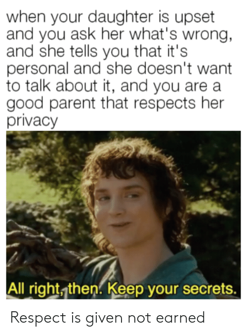 secrets: when your daughter is upset  and you ask her what's wrong,  and she tells you that it's  personal and she doesn't want  to talk about it, and you are a  good parent that respects her  privacy  All right, then. Keep your secrets. Respect is given not earned