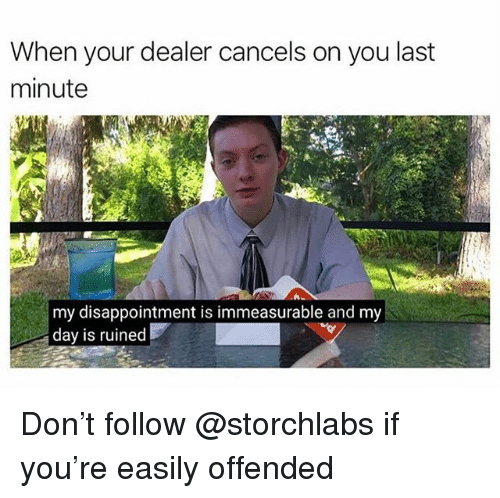 Trendy, Don, and Day: When your dealer cancels on you last  minute  my disappointment is immeasurable and my  day is ruined Don't follow @storchlabs if you're easily offended