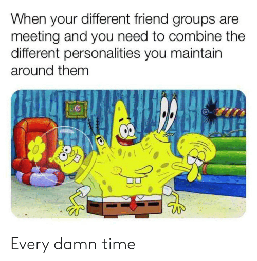 Groups: When your different friend groups are  meeting and you need to combine the  different personalities you maintain  around them Every damn time
