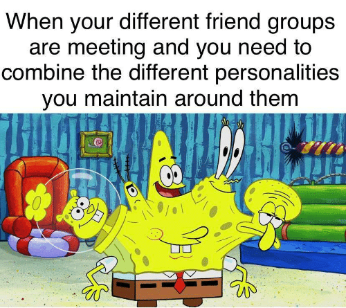 meeting: When your different friend groups  are meeting and you need to  combine the different personalities  you maintain around them  8