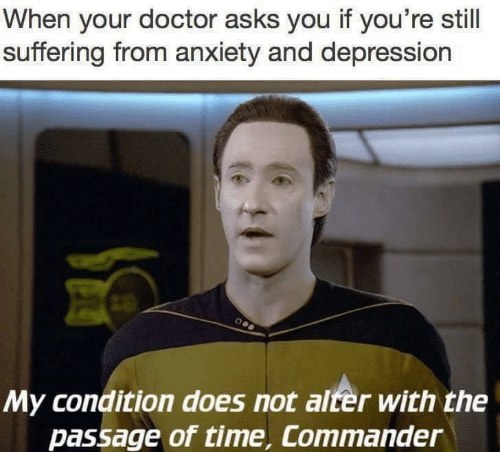 alter: When your doctor asks you if you're still  suffering from anxiety and depression  My condition does not alter with the  passage of time, Commander