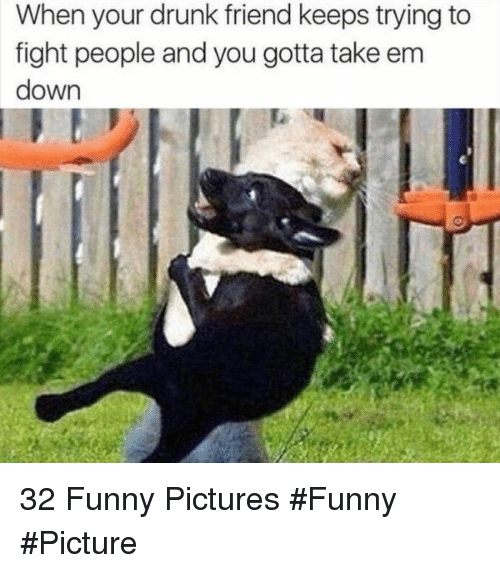Your Drunk: When your drunk friend keeps trying to  fight people and you gotta take em  down 32 Funny Pictures #Funny #Picture
