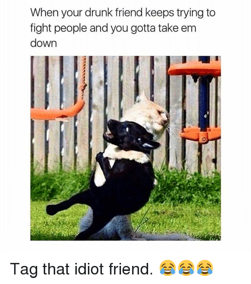 Your Drunk: When your drunk friend keeps trying to  fight people and you gotta take em  down Tag that idiot friend. 😂😂😂