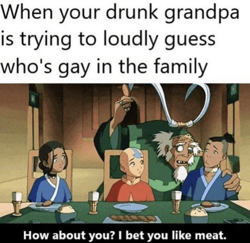 the family: When your drunk grandpa  is trying to loudly guess  who's gay in the family  How about you? I bet you like meat.