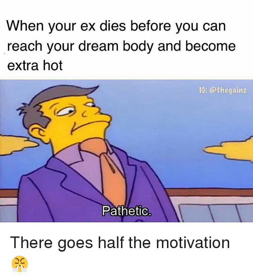 Memes, 🤖, and Dream: When your ex dies before you can  reach your dream body and become  extra hot  Ie: @thegainz  Patheti There goes half the motivation 😤