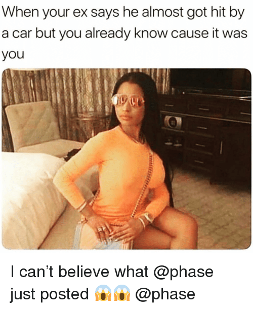 Memes, 🤖, and Got: When your ex says he almost got hit by  a car but you already know cause it was  you I can't believe what @phase just posted 😱😱 @phase