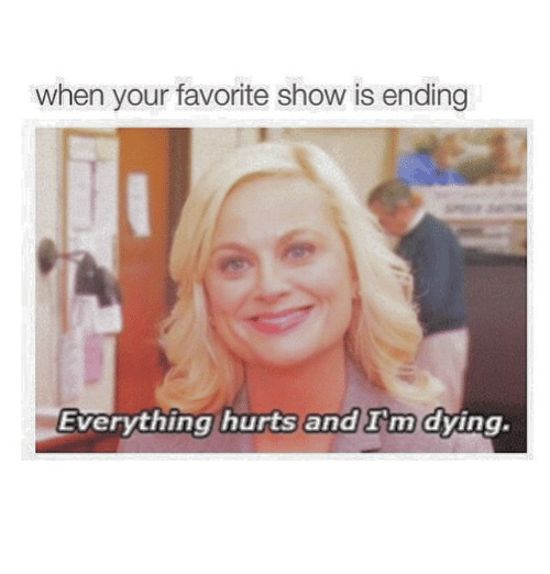 Everything Hurts: When your favorite show is ending  Everything hurts and  a m dying  Tm  .