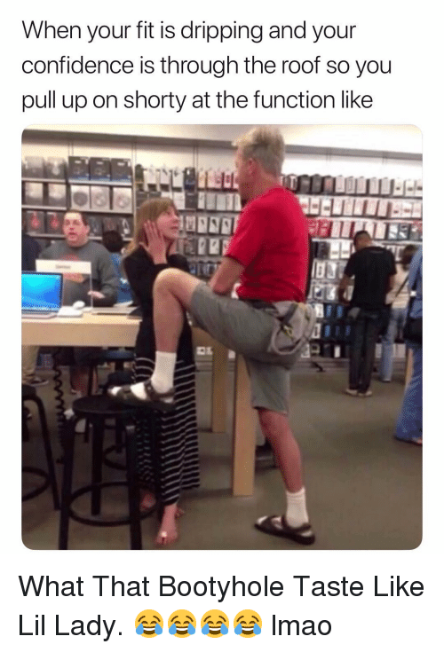 Confidence, Lmao, and Dank Memes: When your fit is dripping and your  confidence is through the roof so you  pull up on shorty at the function like What That Bootyhole Taste Like Lil Lady. 😂😂😂😂 lmao