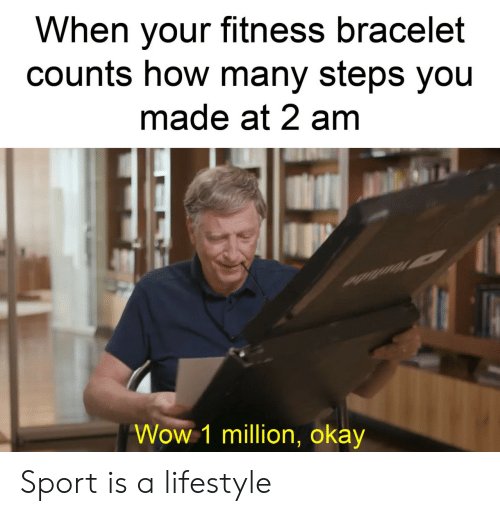 Lifestyle: When your fitness bracelet  counts how many steps you  made at 2 am  Wow 1 million, okay Sport is a lifestyle