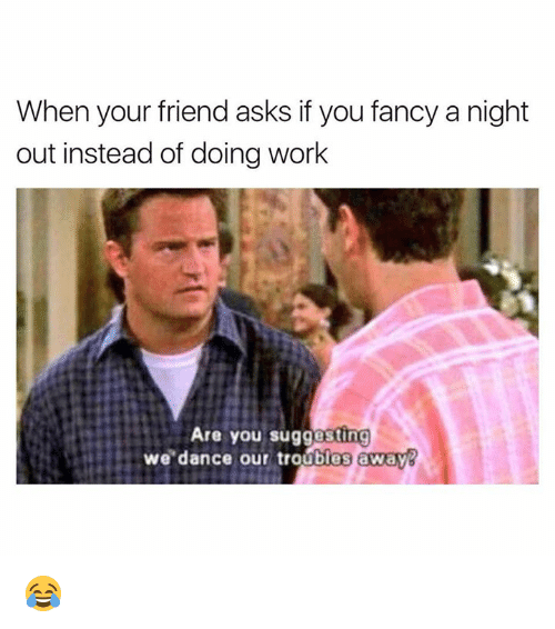 you fancy: When your friend asks if you fancy a night  out instead of doing work  Are you suggesting  we dance our troubles away 😂