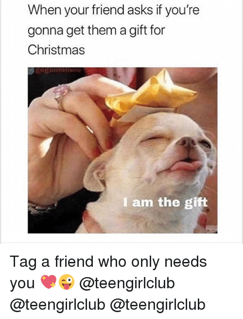 Christmas, Girl, and The Gift: When your friend asks if you're  gonna get them a gift for  Christmas  I am the gift Tag a friend who only needs you 💖😜 @teengirlclub @teengirlclub @teengirlclub