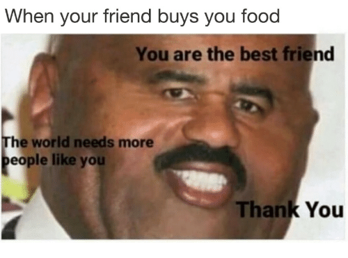 Best Friend, Food, and Thank You: When your friend buys you food  You are the best friend  The world needs more  eople like you  Thank You