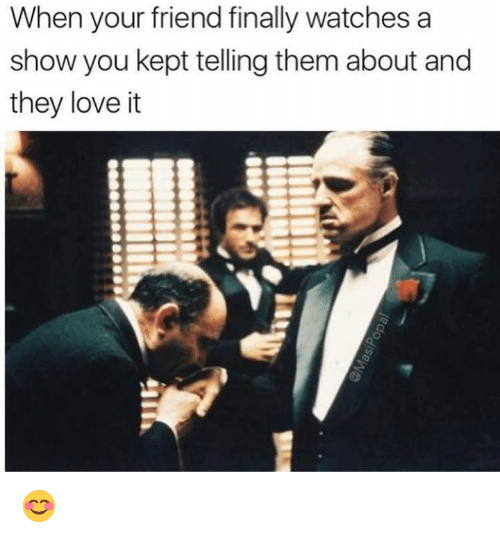 Dank, Love, and Watches: When your friend finally watches a  show you kept telling them about and  they love it 😊