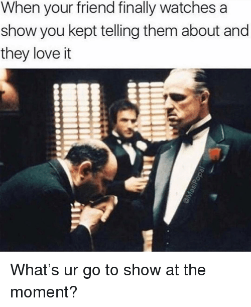 Funny, Love, and Watches: When your friend finally watches a  show you kept telling them about and  they love it What's ur go to show at the moment?