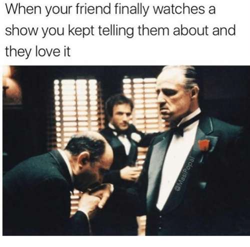 Love, Memes, and Watches: When your friend finally watches a  show you kept telling them about and  they love it