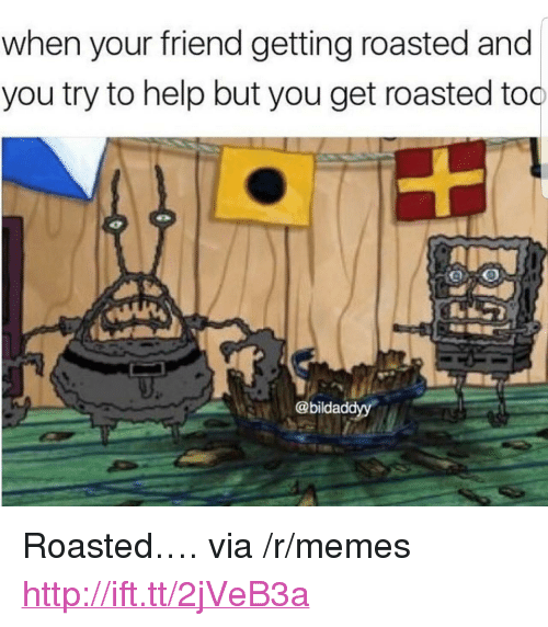 """Memes, Help, and Http: when your friend getting roasted and  you try to help but you get roasted too  @bildaddyy <p>Roasted&hellip;. via /r/memes <a href=""""http://ift.tt/2jVeB3a"""">http://ift.tt/2jVeB3a</a></p>"""