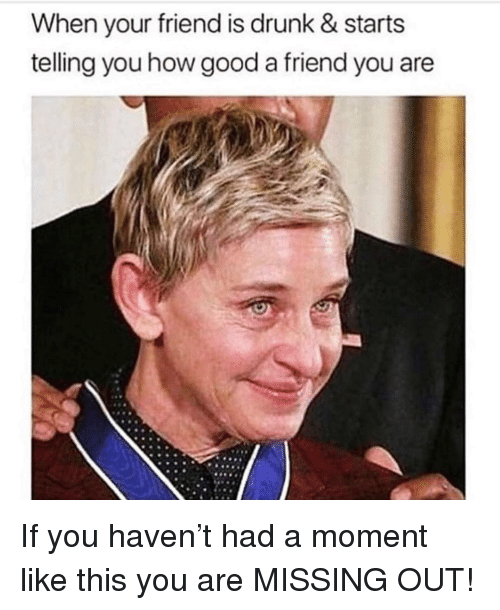 Drunk, Good, and Girl Memes: When your friend is drunk & starts  telling you how good a friend you are If you haven't had a moment like this you are MISSING OUT!