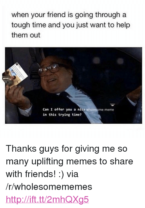 """Friends, Meme, and Memes: when your friend is going through a  tough time and you just want to help  them out  Can I offer you a nice wholesome meme  in this trying time? <p>Thanks guys for giving me so many uplifting memes to share with friends! :) via /r/wholesomememes <a href=""""http://ift.tt/2mhQXg5"""">http://ift.tt/2mhQXg5</a></p>"""
