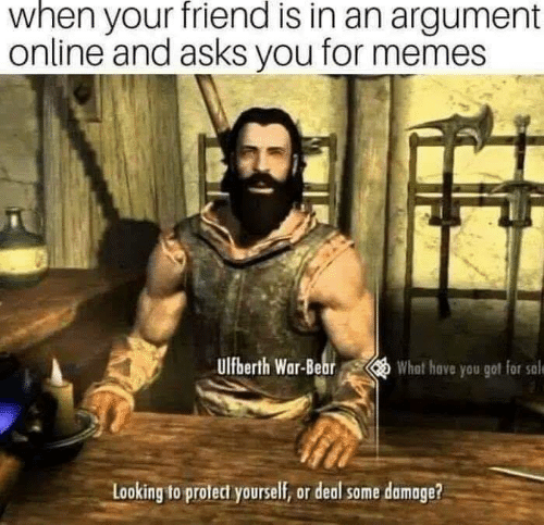 Memes, Bear, and Asks: when your friend is in an argument  online and asks you for memes  ulfberth War-Bear  What have you got for sale  Looking to protect yourself, or deal some damage?