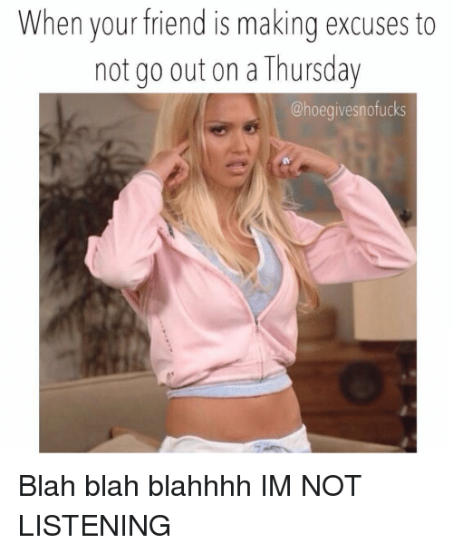 Girl Memes, Friend, and Making: When your friend is making excuses to  not go out on a Thursday  @hoegivesnofucks Blah blah blahhhh IM NOT LISTENING