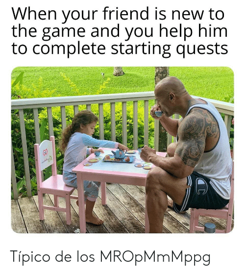 The Game, Game, and Help: When your friend is new to  the game and you help him  to complete starting quests Típico de los MROpMmMppg