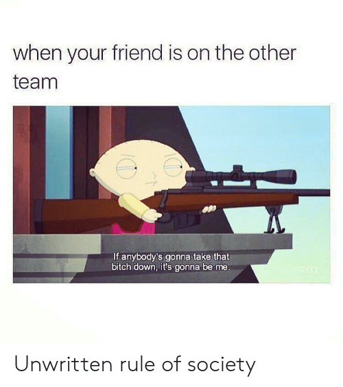 Bitch, Unwritten, and Friend: when your friend is on the other  team  If anybody's gonna take that  bitch down, it's gonna be me. Unwritten rule of society