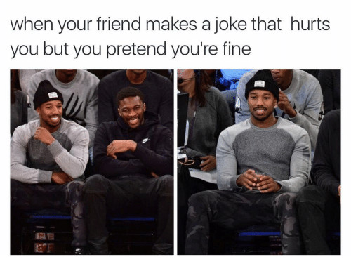 Â'¨: when your friend makes a joke that hurts  you but you pretend you're fine