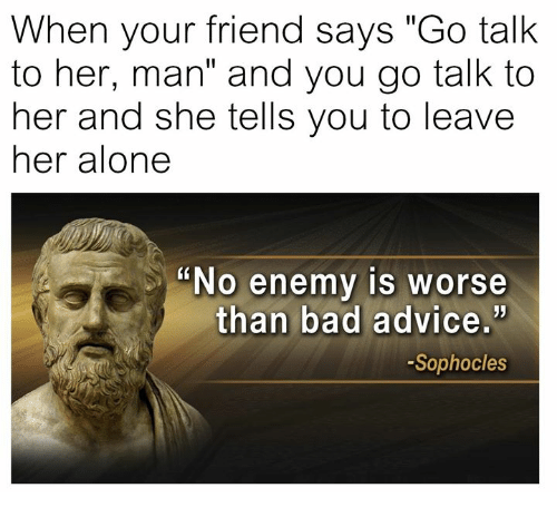 "Leave Her Alone: When your friend says ""Go talk  to her, man"" and you go talk to  her and she tells you to leave  her alone  ""No enemy is worse  than bad advice.'  -Sophocles"
