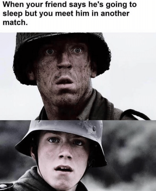 Dank, Match, and Sleep: When your friend says he's going to  sleep but you meet him in another  match
