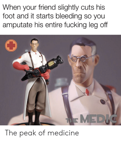 Fucking, Medicine, and Foot: When your friend slightly cuts his  foot and it starts bleeding so you  amputate his entire fucking leg off  THE MEDIG The peak of medicine