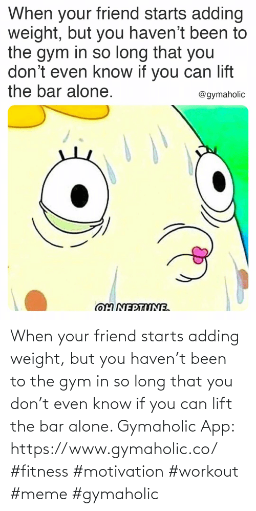 workout: When your friend starts adding weight, but you haven't been to the gym in so long that you don't even know if you can lift the bar alone.  Gymaholic App: https://www.gymaholic.co/  #fitness #motivation #workout #meme #gymaholic