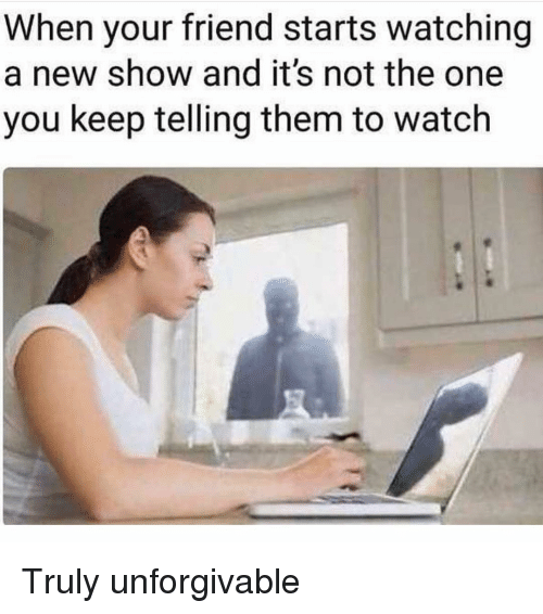Watch, Girl Memes, and One: When your friend starts watching  a new show and it's not the one  you keep telling them to watch Truly unforgivable
