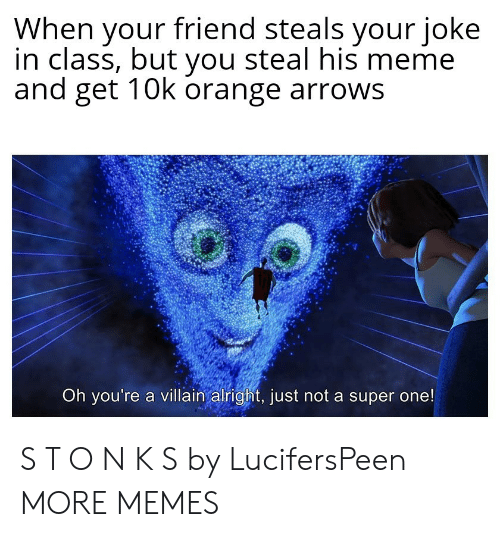 10K: When your friend steals your joke  in class, but you steal his meme  and get 10k orange arrows  Oh you're a villain alright, just not a super one! S T O N K S by LucifersPeen MORE MEMES